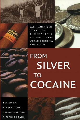 From Silver to Cocaine: Latin American Commodity Chains and the Building of the World Economy, 1500-2000 - American Encounters/Global Interactions (Paperback)