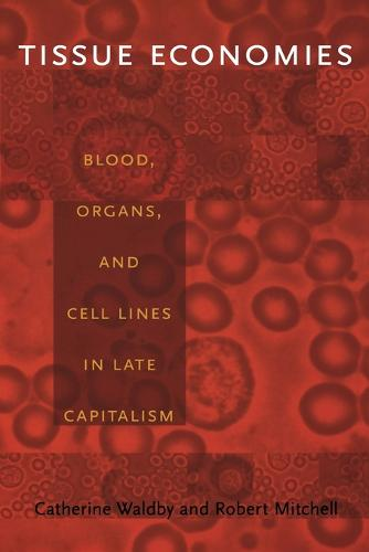 Tissue Economies: Blood, Organs, and Cell Lines in Late Capitalism - Science and Cultural Theory (Paperback)