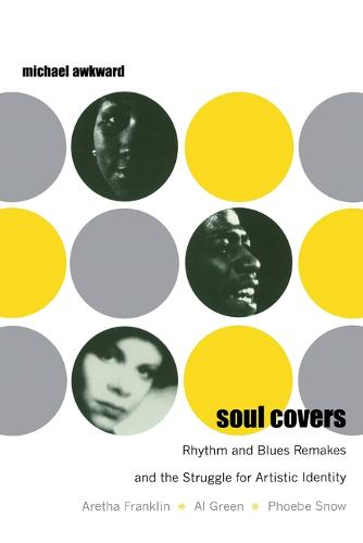 Soul Covers: Rhythm and Blues Remakes and the Struggle for Artistic Identity (Aretha Franklin, Al Green, Phoebe Snow) - Refiguring American Music (Paperback)