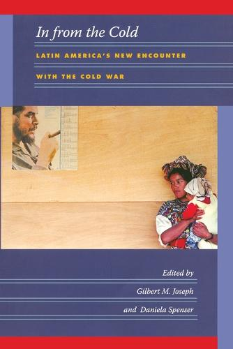 In from the Cold: Latin America's New Encounter with the Cold War - American Encounters/Global Interactions (Paperback)
