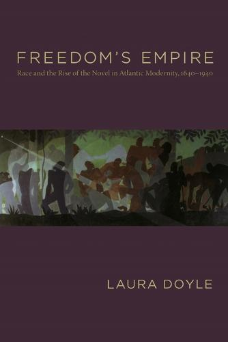 Freedom's Empire: Race and the Rise of the Novel in Atlantic Modernity, 1640-1940 (Paperback)