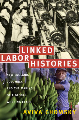 Linked Labor Histories: New England, Colombia, and the Making of a Global Working Class - American Encounters/Global Interactions (Hardback)