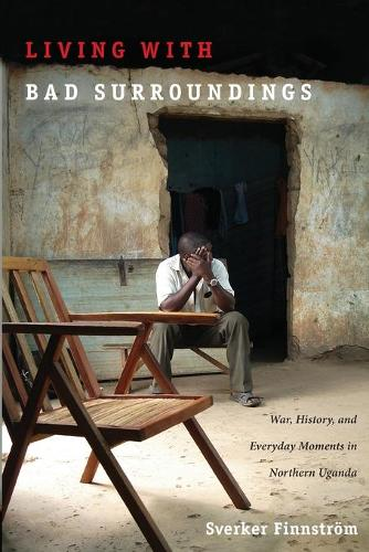 Living with Bad Surroundings: War, History, and Everyday Moments in Northern Uganda - The Cultures and Practice of Violence (Paperback)