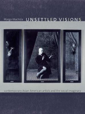 Unsettled Visions: Contemporary Asian American Artists and the Social Imaginary - Objects/Histories (Paperback)