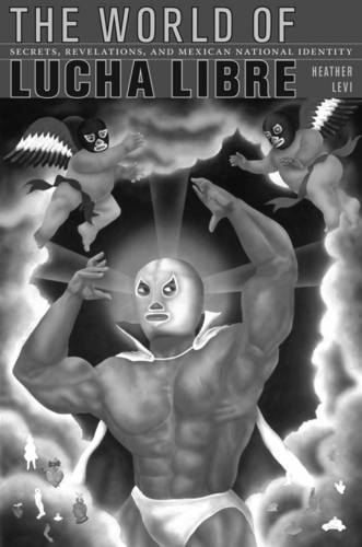 The World of Lucha Libre: Secrets, Revelations, and Mexican National Identity - American Encounters/Global Interactions (Paperback)