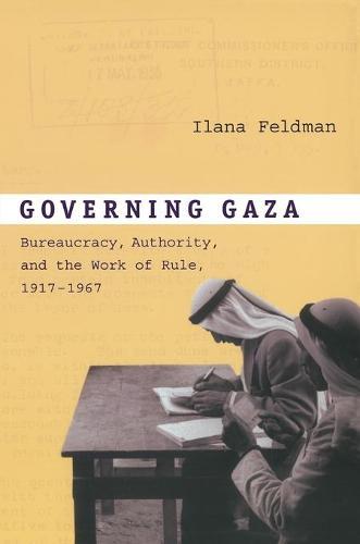 Governing Gaza: Bureaucracy, Authority, and the Work of Rule, 1917-1967 (Paperback)
