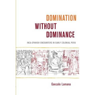 Domination without Dominance: Inca-Spanish Encounters in Early Colonial Peru - Latin America Otherwise (Hardback)