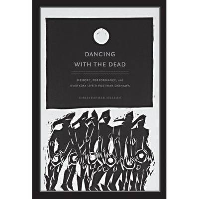 Dancing with the Dead: Memory, Performance, and Everyday Life in Postwar Okinawa - Asia-Pacific: Culture, Politics, and Society (Hardback)