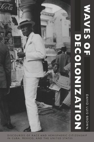 Waves of Decolonization: Discourses of Race and Hemispheric Citizenship in Cuba, Mexico, and the United States - New Americanists (Paperback)