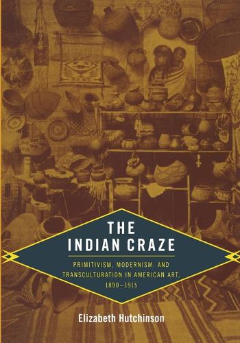 The Indian Craze: Primitivism, Modernism, and Transculturation in American Art, 1890-1915 - Objects/Histories (Paperback)