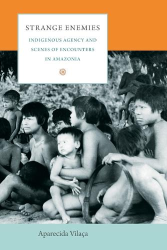 Strange Enemies: Indigenous Agency and Scenes of Encounters in Amazonia - The Cultures and Practice of Violence (Paperback)