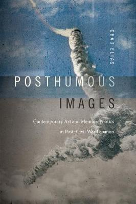 Posthumous Images: Contemporary Art and Memory Politics in Post-Civil War Lebanon - Art History Publication Initiative (Hardback)
