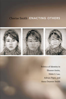 Enacting Others: Politics of Identity in Eleanor Antin, Nikki S. Lee, Adrian Piper, and Anna Deavere Smith (Hardback)