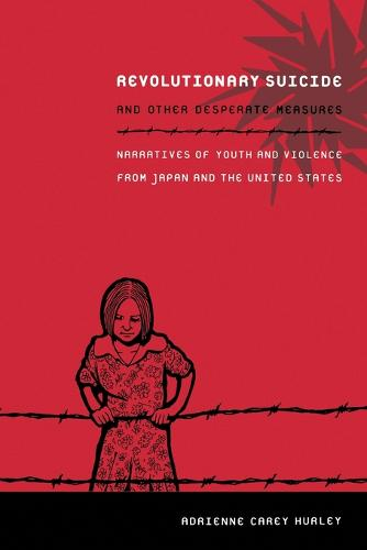 Revolutionary Suicide and Other Desperate Measures: Narratives of Youth and Violence from Japan and the United States (Paperback)