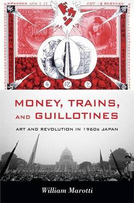 Money, Trains, and Guillotines: Art and Revolution in 1960s Japan - Asia-Pacific: Culture, Politics, and Society (Paperback)