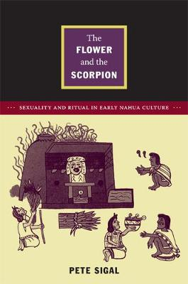 The Flower and the Scorpion: Sexuality and Ritual in Early Nahua Culture - Latin America Otherwise (Paperback)
