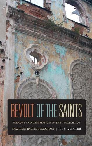 Revolt of the Saints: Memory and Redemption in the Twilight of Brazilian Racial Democracy (Hardback)