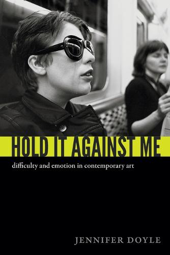 Hold It Against Me: Difficulty and Emotion in Contemporary Art (Paperback)