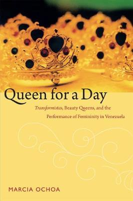 Queen for a Day: Transformistas, Beauty Queens, and the Performance of Femininity in Venezuela - Perverse Modernities: A Series Edited by Jack Halberstam and Lisa Lowe (Hardback)