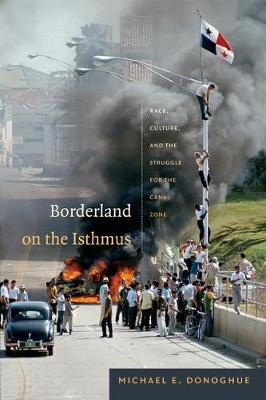 Borderland on the Isthmus: Race, Culture, and the Struggle for the Canal Zone - American Encounters/Global Interactions (Hardback)