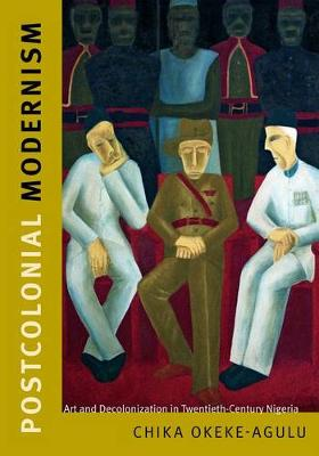 Postcolonial Modernism: Art and Decolonization in Twentieth-Century Nigeria (Paperback)