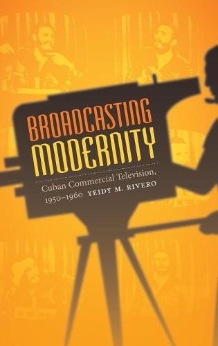 Broadcasting Modernity: Cuban Commercial Television, 1950-1960 - Console-ing Passions (Hardback)