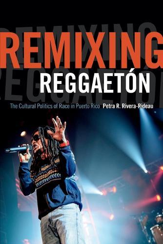 Remixing Reggaeton: The Cultural Politics of Race in Puerto Rico (Paperback)