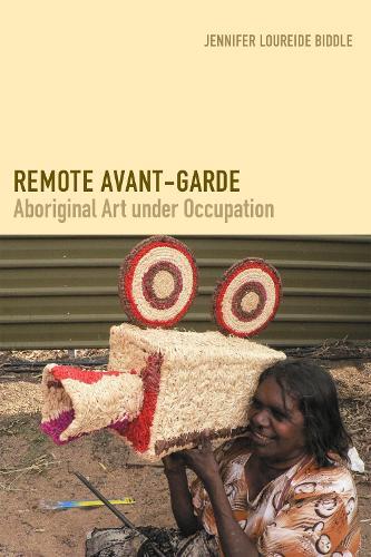 Remote Avant-Garde: Aboriginal Art under Occupation - Objects/Histories (Paperback)