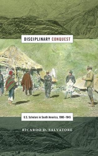 Disciplinary Conquest: U.S. Scholars in South America, 1900-1945 - American Encounters/Global Interactions (Hardback)