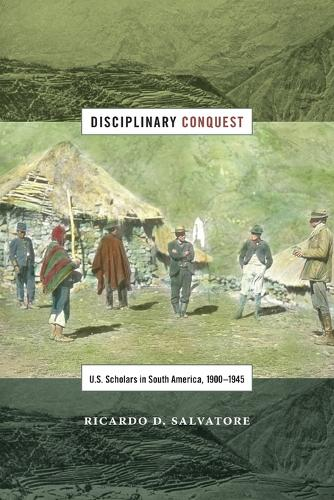 Disciplinary Conquest: U.S. Scholars in South America, 1900-1945 - American Encounters/Global Interactions (Paperback)