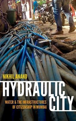 Hydraulic City: Water and the Infrastructures of Citizenship in Mumbai (Hardback)