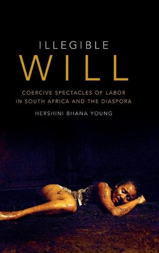 Illegible Will: Coercive Spectacles of Labor in South Africa and the Diaspora (Hardback)