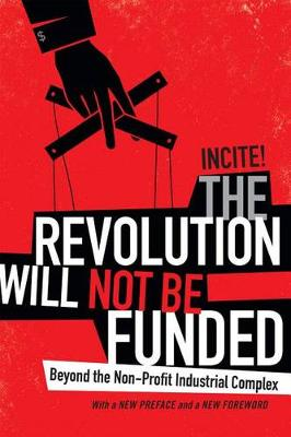 The Revolution Will Not Be Funded: Beyond the Non-Profit Industrial Complex (Hardback)