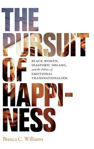 The Pursuit of Happiness: Black Women, Diasporic Dreams, and the Politics of Emotional Transnationalism (Hardback)
