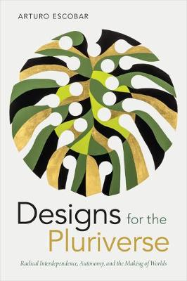 Designs for the Pluriverse: Radical Interdependence, Autonomy, and the Making of Worlds - New Ecologies for the Twenty-First Century (Hardback)