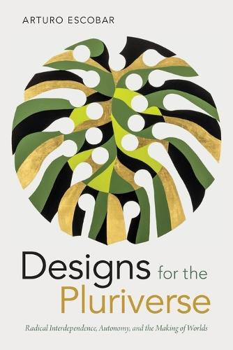 Designs for the Pluriverse: Radical Interdependence, Autonomy, and the Making of Worlds - New Ecologies for the Twenty-First Century (Paperback)