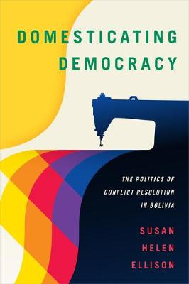 Domesticating Democracy: The Politics of Conflict Resolution in Bolivia (Paperback)