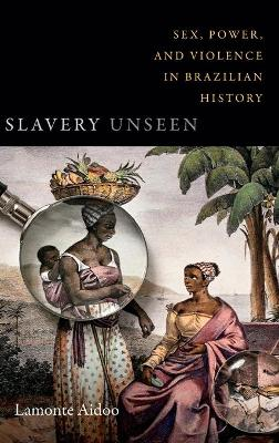 Slavery Unseen: Sex, Power, and Violence in Brazilian History - Latin America Otherwise (Hardback)