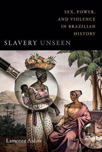 Slavery Unseen: Sex, Power, and Violence in Brazilian History - Latin America Otherwise (Paperback)