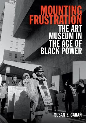 Mounting Frustration: The Art Museum in the Age of Black Power - Art History Publication Initiative (Paperback)