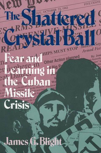 The Shattered Crystal Ball: Fear and Learning in the Cuban Missile Crisis (Paperback)