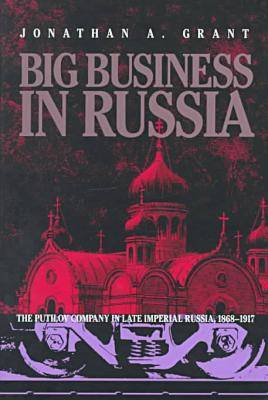 Big Business in Russia: The Putilov Company in Late Imperial Russia, 1868-1917 - Pitt Series in Russian and East European Studies (Hardback)