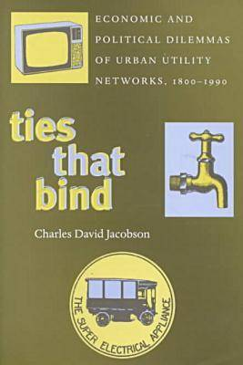 Ties That Bind: Economic and Political Dilemmas of Urban Utility Networks, 1800-1990 (Hardback)