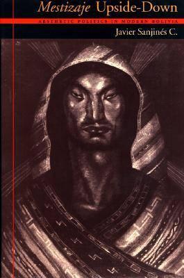 Mestizaje Upside-Down: Aesthetic Politics in Modern Bolivia - Illuminations: Cultural Formations of the Americas (Hardback)