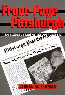 Front-page Pittsburgh: Two Hundred Years of the Post-gazette (Hardback)