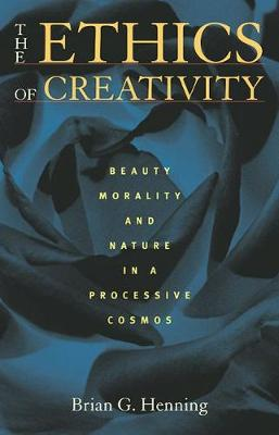 The Ethics of Creativity: Beauty, Morality, and Nature in a Processive Cosmos (Hardback)