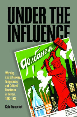 Under the Influence: Working-class Drinking, Temperance, and Cultural Revolution in Russia, 1895-1932 (Hardback)
