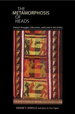 The Metamorphosis of Heads: Textual Struggles, Education, and Land in the Andes - Illuminations: Cultural Formations of the Americas (Hardback)