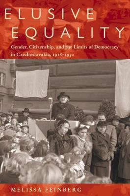 Elusive Equality: Gender, Citizenship and the Limits of Democracy in Czechoslovakia, 1918-1950 (Hardback)