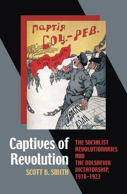 Captives of Revolution: The Socialist Revolutionaries and the Bolshevik Dictatorship, 1918-1923 (Hardback)